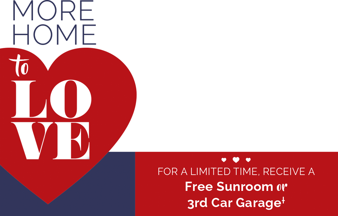 More Home to Love - For a limited time, receive a Free Sunroom or 3rd car garage(dagger icon)