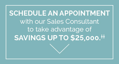 Schedule an appointment with our Sales Consultant to take advantage of Savings up to $25,000††